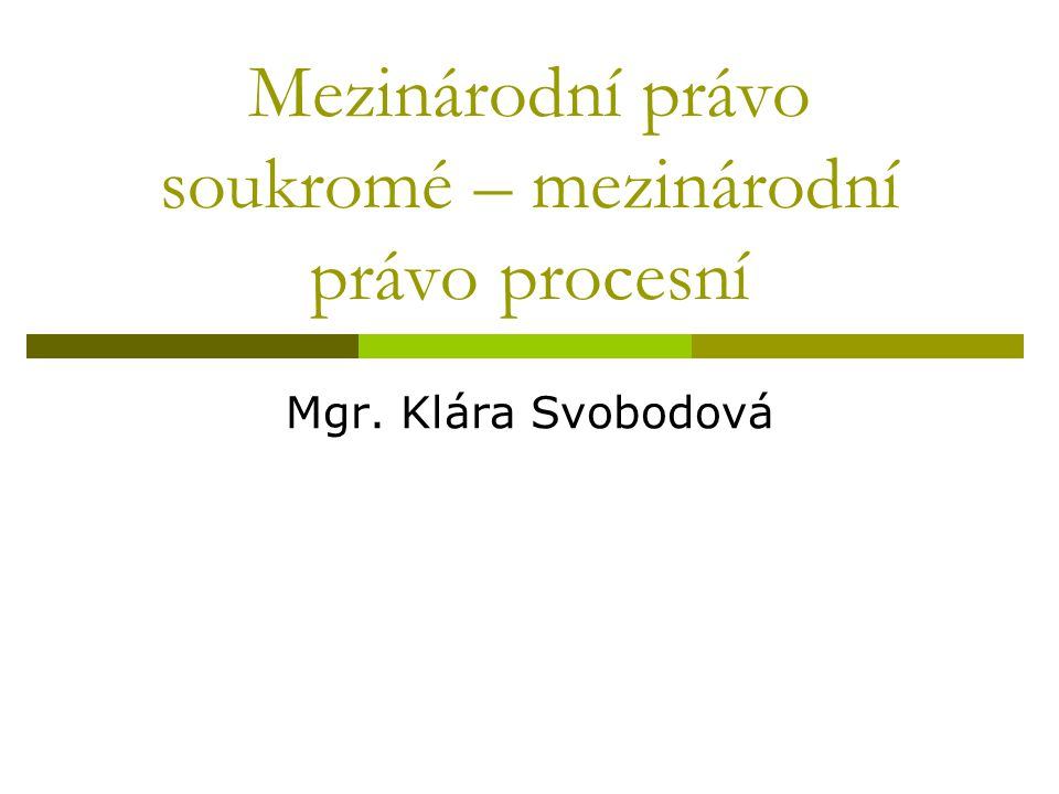 Mezinárodní právo soukromé – mezinárodní právo procesní Mgr. Klára Svobodová