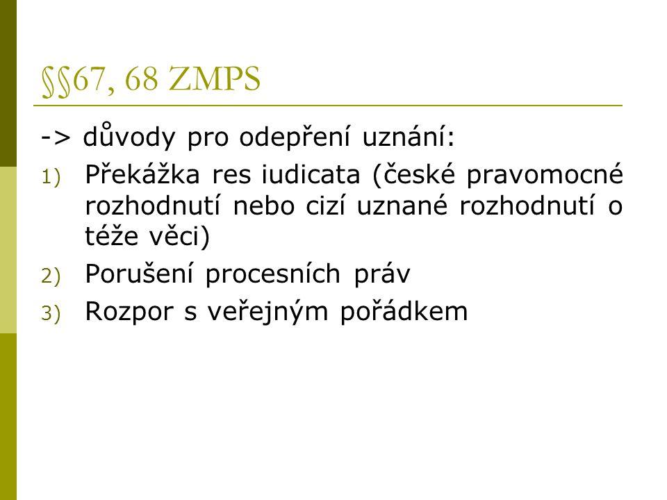 §§67, 68 ZMPS -> důvody pro odepření uznání: 1) Překážka res iudicata (české pravomocné rozhodnutí nebo cizí uznané rozhodnutí o téže věci) 2) Porušen