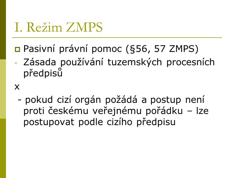I. Režim ZMPS  Pasivní právní pomoc (§56, 57 ZMPS) - Zásada používání tuzemských procesních předpisů x - pokud cizí orgán požádá a postup není proti