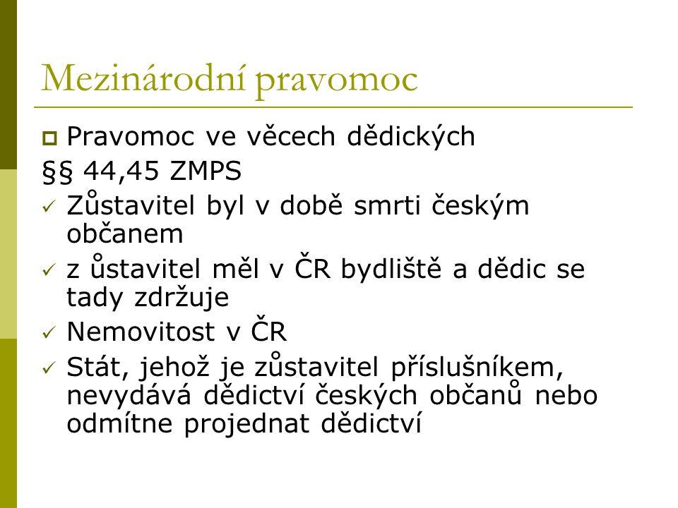 Mezinárodní pravomoc  Pravomoc ve věcech dědických §§ 44,45 ZMPS Zůstavitel byl v době smrti českým občanem z ůstavitel měl v ČR bydliště a dědic se