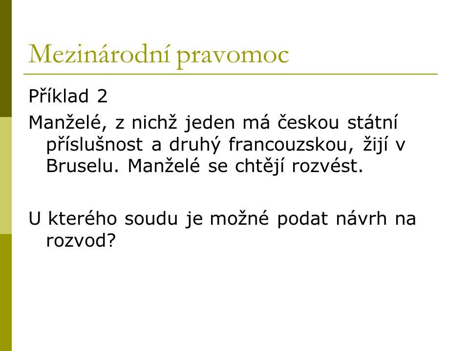 Mezinárodní pravomoc Příklad 2 Manželé, z nichž jeden má českou státní příslušnost a druhý francouzskou, žijí v Bruselu. Manželé se chtějí rozvést. U