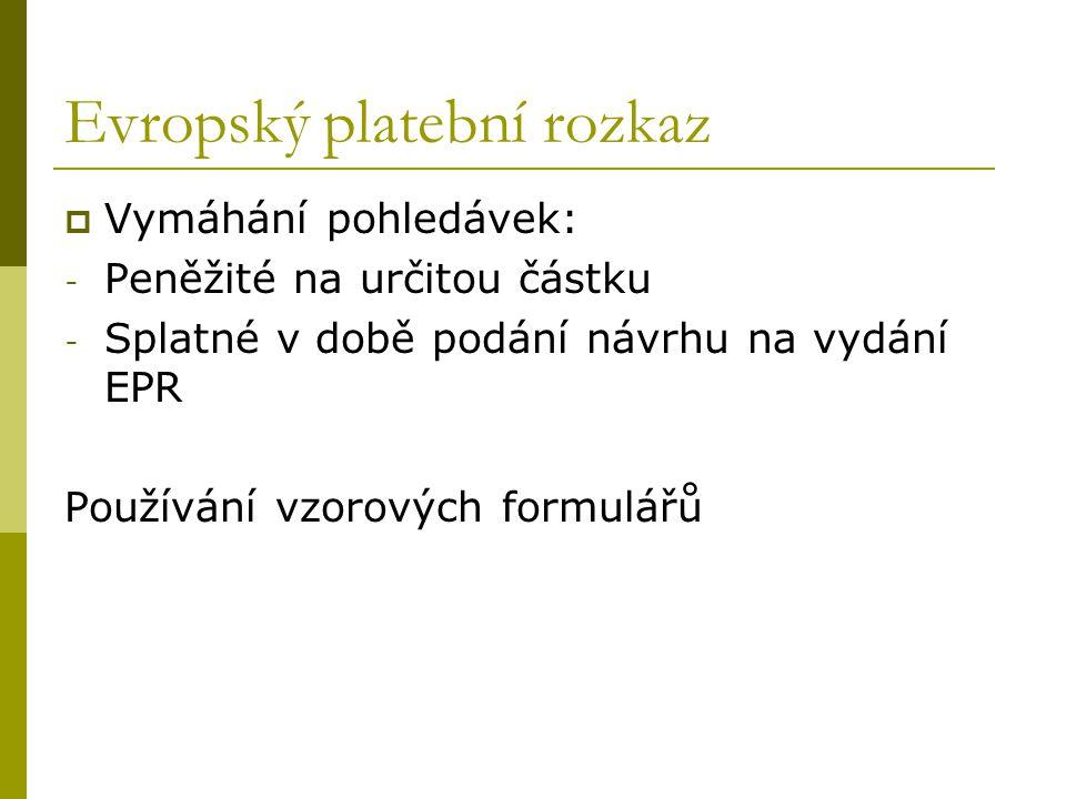 Evropský platební rozkaz  Vymáhání pohledávek: - Peněžité na určitou částku - Splatné v době podání návrhu na vydání EPR Používání vzorových formulář