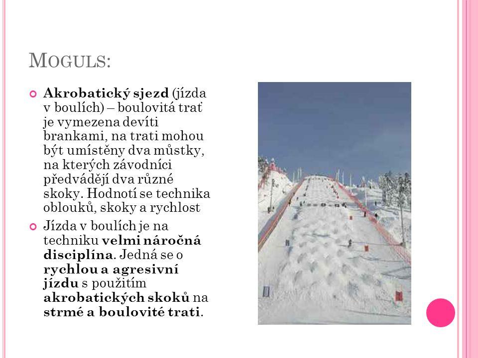 M OGULS : Akrobatický sjezd (jízda v boulích) – boulovitá trať je vymezena devíti brankami, na trati mohou být umístěny dva můstky, na kterých závodníci předvádějí dva různé skoky.