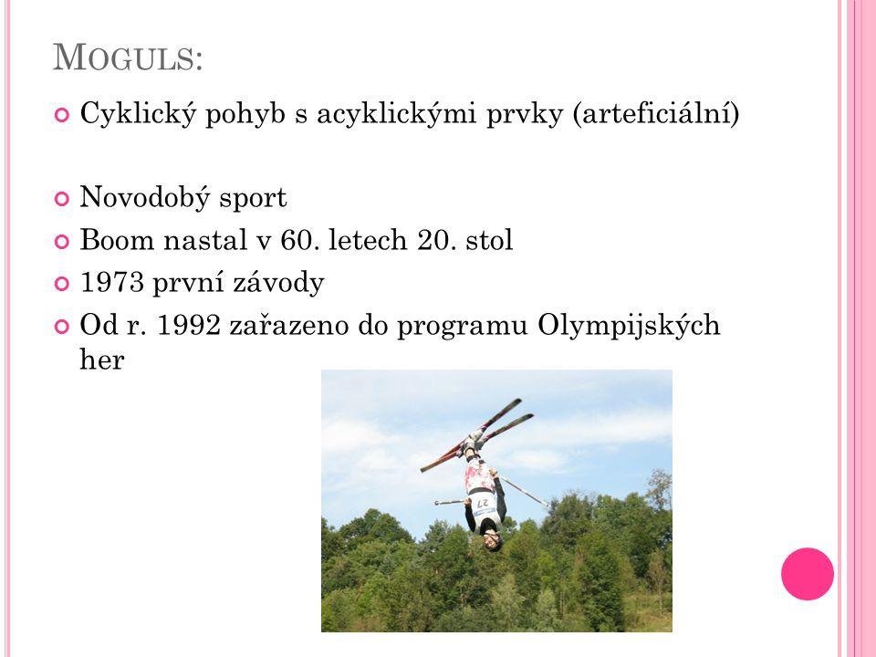 M OGULS : Cyklický pohyb s acyklickými prvky (arteficiální) Novodobý sport Boom nastal v 60. letech 20. stol 1973 první závody Od r. 1992 zařazeno do
