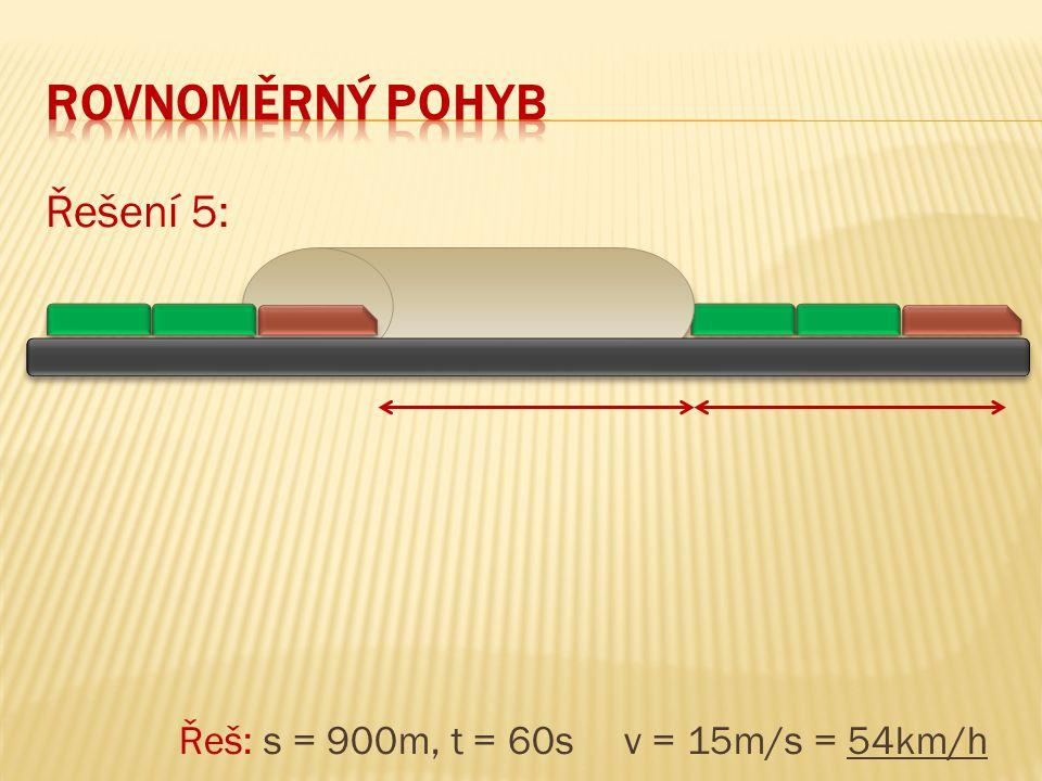 Řešení 5: Řeš: s = 900m, t = 60s v = 15m/s = 54km/h