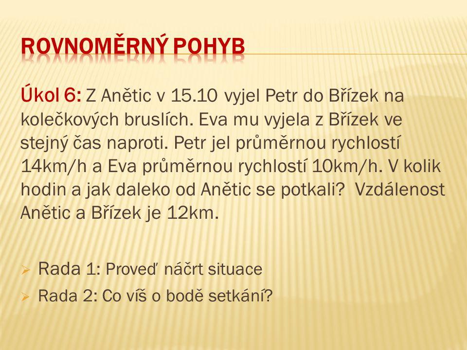 Úkol 6: Z Anětic v 15.10 vyjel Petr do Břízek na kolečkových bruslích. Eva mu vyjela z Břízek ve stejný čas naproti. Petr jel průměrnou rychlostí 14km