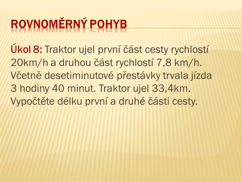 Úkol 8: Traktor ujel první část cesty rychlostí 20km/h a druhou část rychlostí 7,8 km/h. Včetně desetiminutové přestávky trvala jízda 3 hodiny 40 minu