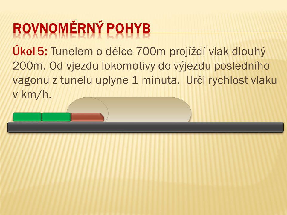 Úkol 5: Tunelem o délce 700m projíždí vlak dlouhý 200m. Od vjezdu lokomotivy do výjezdu posledního vagonu z tunelu uplyne 1 minuta. Urči rychlost vlak
