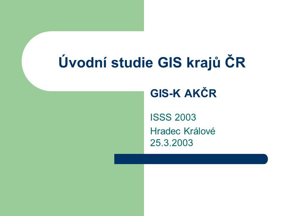 Úvodní studie GIS krajů ČR GIS-K AKČR ISSS 2003 Hradec Králové 25.3.2003