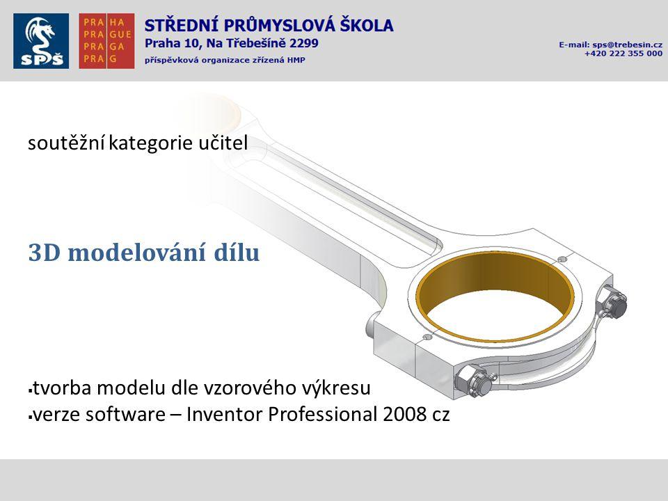 soutěžní kategorie učitel 3D modelování dílu  tvorba modelu dle vzorového výkresu  verze software – Inventor Professional 2008 cz