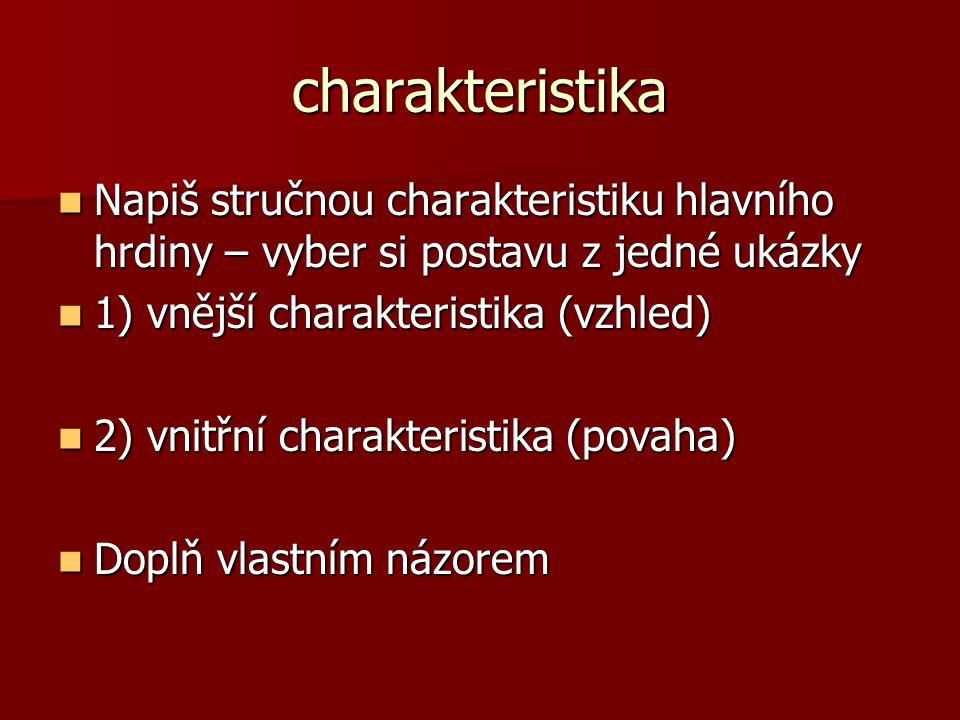 charakteristika Napiš stručnou charakteristiku hlavního hrdiny – vyber si postavu z jedné ukázky Napiš stručnou charakteristiku hlavního hrdiny – vyber si postavu z jedné ukázky 1) vnější charakteristika (vzhled) 1) vnější charakteristika (vzhled) 2) vnitřní charakteristika (povaha) 2) vnitřní charakteristika (povaha) Doplň vlastním názorem Doplň vlastním názorem