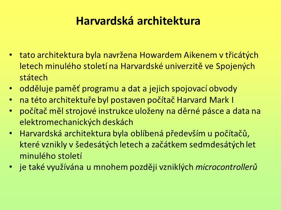 Harvardská architektura tato architektura byla navržena Howardem Aikenem v třicátých letech minulého století na Harvardské univerzitě ve Spojených státech odděluje paměť programu a dat a jejich spojovací obvody na této architektuře byl postaven počítač Harvard Mark I počítač měl strojové instrukce uloženy na děrné pásce a data na elektromechanických deskách Harvardská architektura byla oblíbená především u počítačů, které vznikly v šedesátých letech a začátkem sedmdesátých let minulého století je také využívána u mnohem později vzniklých microcontrollerů
