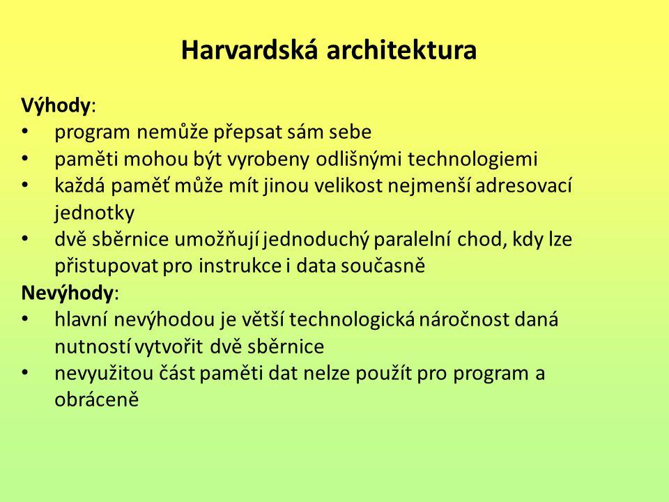 Harvardská architektura Výhody: program nemůže přepsat sám sebe paměti mohou být vyrobeny odlišnými technologiemi každá paměť může mít jinou velikost nejmenší adresovací jednotky dvě sběrnice umožňují jednoduchý paralelní chod, kdy lze přistupovat pro instrukce i data současně Nevýhody: hlavní nevýhodou je větší technologická náročnost daná nutností vytvořit dvě sběrnice nevyužitou část paměti dat nelze použít pro program a obráceně
