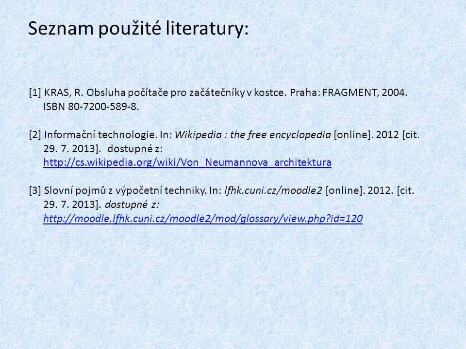Seznam použité literatury: [1] KRAS, R. Obsluha počítače pro začátečníky v kostce. Praha: FRAGMENT, 2004. ISBN 80-7200-589-8. [2] Informační technolog
