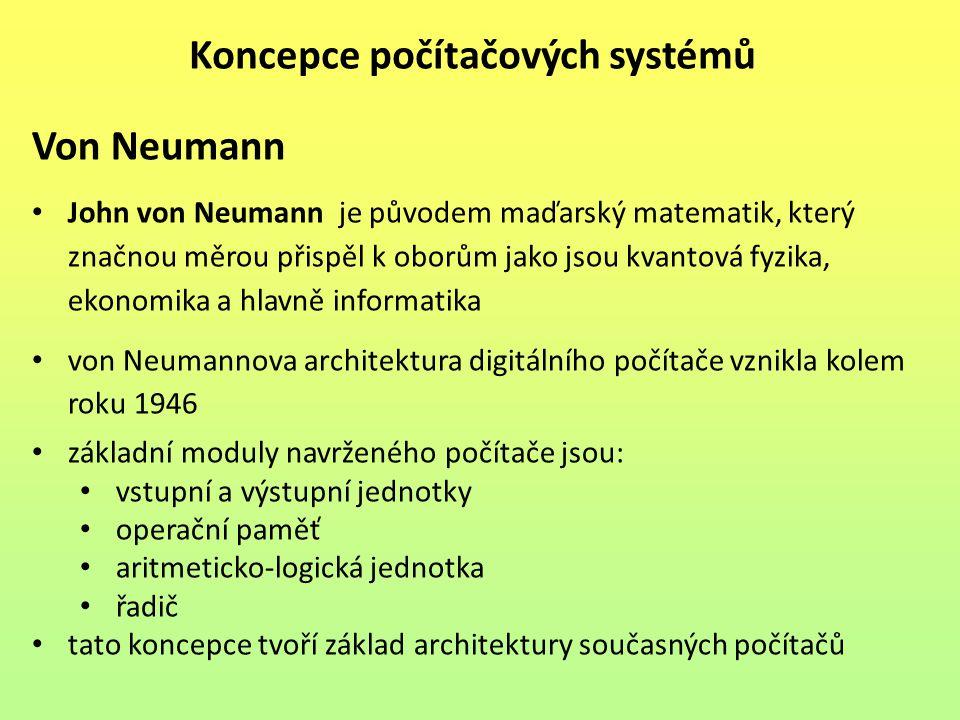 Von Neumann John von Neumann je původem maďarský matematik, který značnou měrou přispěl k oborům jako jsou kvantová fyzika, ekonomika a hlavně informatika von Neumannova architektura digitálního počítače vznikla kolem roku 1946 základní moduly navrženého počítače jsou: vstupní a výstupní jednotky operační paměť aritmeticko-logická jednotka řadič tato koncepce tvoří základ architektury současných počítačů Koncepce počítačových systémů