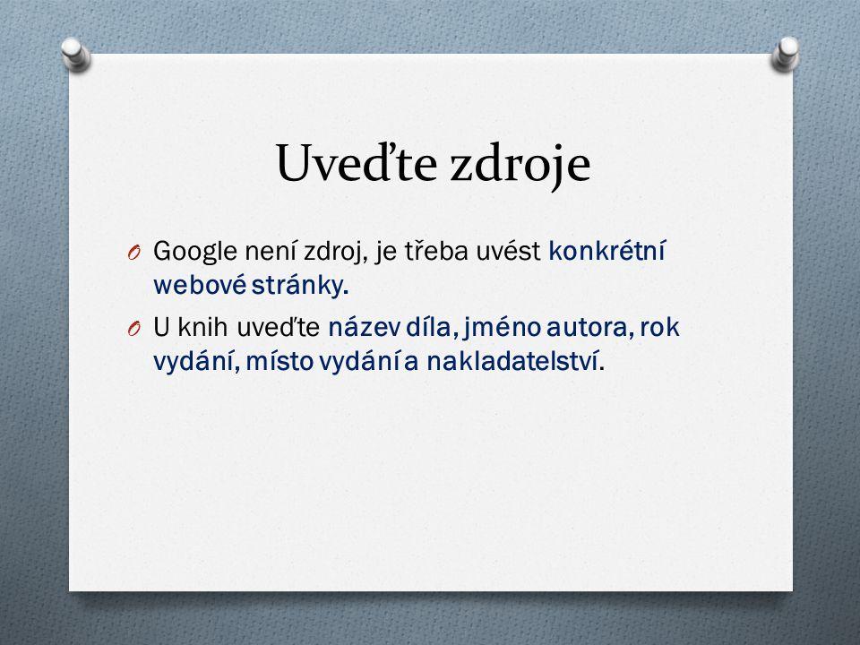 Uveďte zdroje O Google není zdroj, je třeba uvést konkrétní webové stránky. O U knih uveďte název díla, jméno autora, rok vydání, místo vydání a nakla