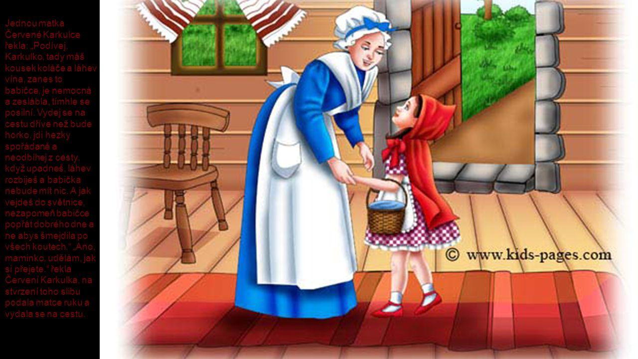 """Jednou matka Červené Karkulce řekla: """"Podívej, Karkulko, tady máš kousek koláče a láhev vína, zanes to babičce, je nemocná a zeslábla, tímhle se posil"""
