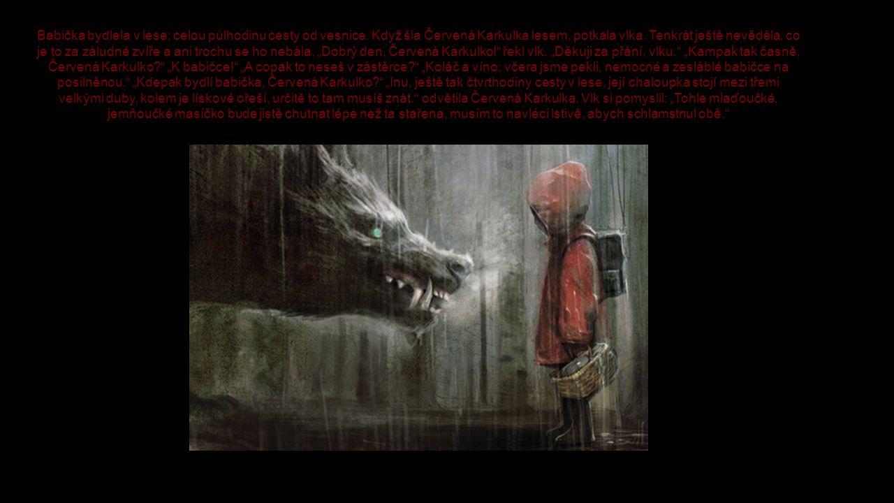 Babička bydlela v lese; celou půlhodinu cesty od vesnice. Když šla Červená Karkulka lesem, potkala vlka. Tenkrát ještě nevěděla, co je to za záludné z