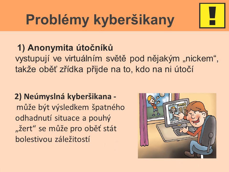 """Problémy kyberšikany 1) Anonymita útočníků vystupují ve virtuálním světě pod nějakým """"nickem , takže oběť zřídka přijde na to, kdo na ni útočí 2) Neúmyslná kyberšikana - může být výsledkem špatného odhadnutí situace a pouhý """"žert se může pro oběť stát bolestivou záležitostí"""