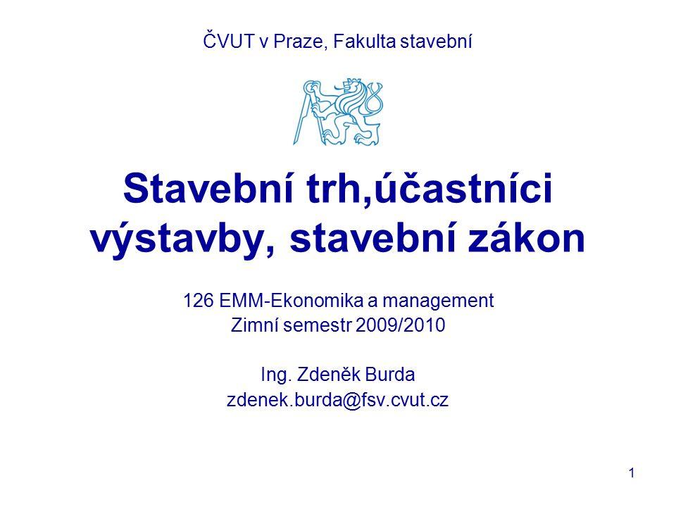 Stavební trh,účastníci výstavby, stavební zákon 126 EMM-Ekonomika a management Zimní semestr 2009/2010 Ing. Zdeněk Burda zdenek.burda@fsv.cvut.cz ČVUT