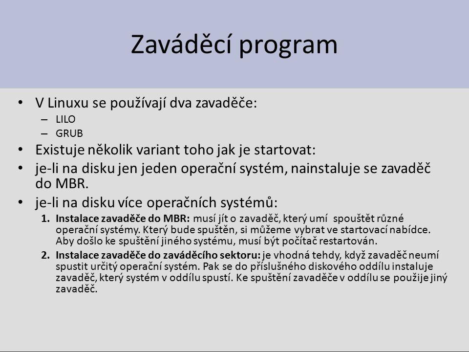 Zaváděcí program V Linuxu se používají dva zavaděče: – LILO – GRUB Existuje několik variant toho jak je startovat: je-li na disku jen jeden operační systém, nainstaluje se zavaděč do MBR.