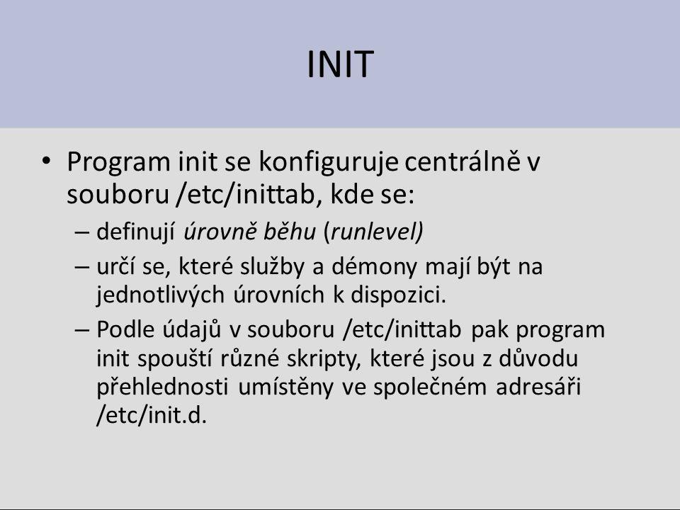 INIT Program init se konfiguruje centrálně v souboru /etc/inittab, kde se: – definují úrovně běhu (runlevel) – určí se, které služby a démony mají být na jednotlivých úrovních k dispozici.