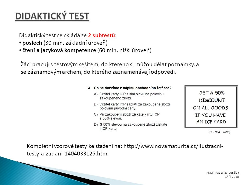 Didaktický test se skládá ze 2 subtestů: poslech (30 min. základní úroveň) čtení a jazyková kompetence (60 min. nižší úroveň) Žáci pracují s testovým