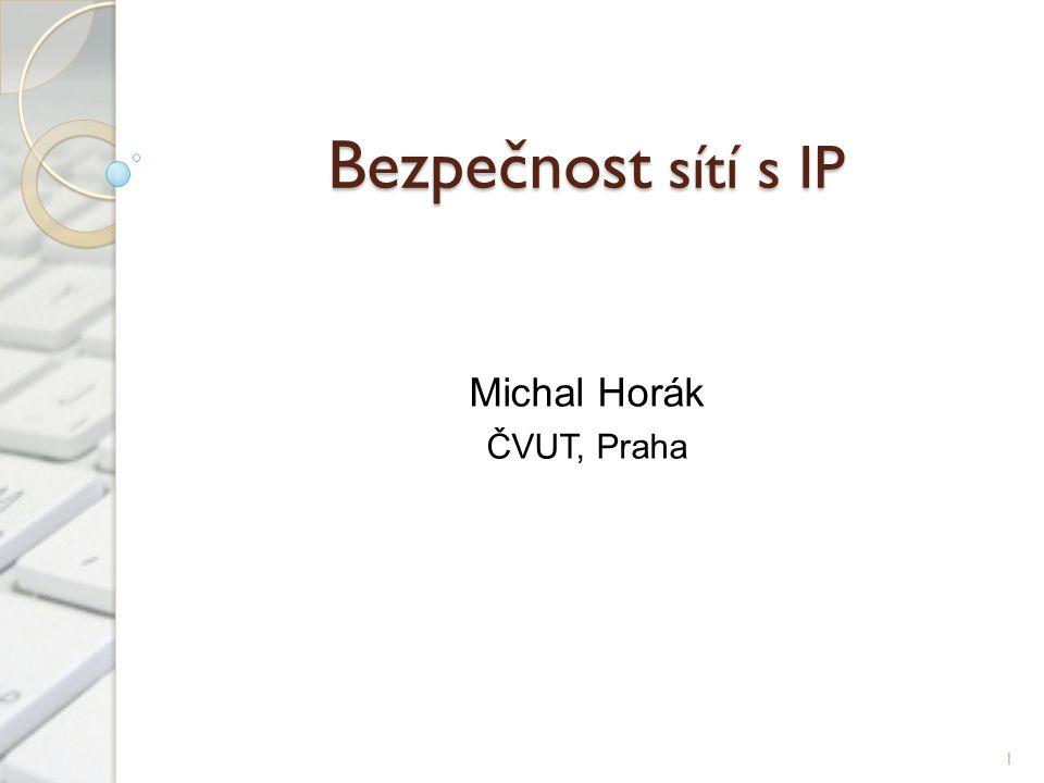 Bezpečnost sítí s IP Michal Horák ČVUT, Praha 1