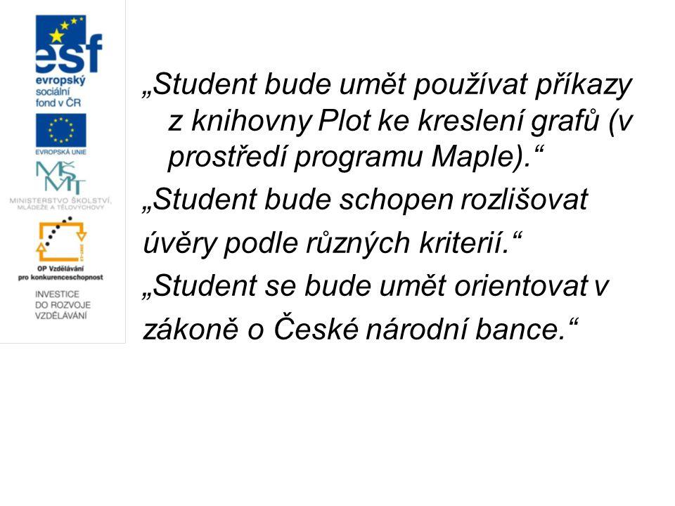 """""""Student bude umět používat příkazy z knihovny Plot ke kreslení grafů (v prostředí programu Maple). """"Student bude schopen rozlišovat úvěry podle různých kriterií. """"Student se bude umět orientovat v zákoně o České národní bance."""