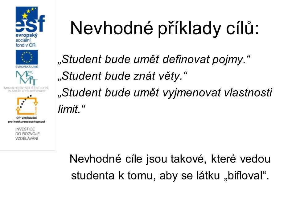 """Nevhodné příklady cílů: """"Student bude umět definovat pojmy. """"Student bude znát věty. """"Student bude umět vyjmenovat vlastnosti limit. Nevhodné cíle jsou takové, které vedou studenta k tomu, aby se látku """"bifloval ."""
