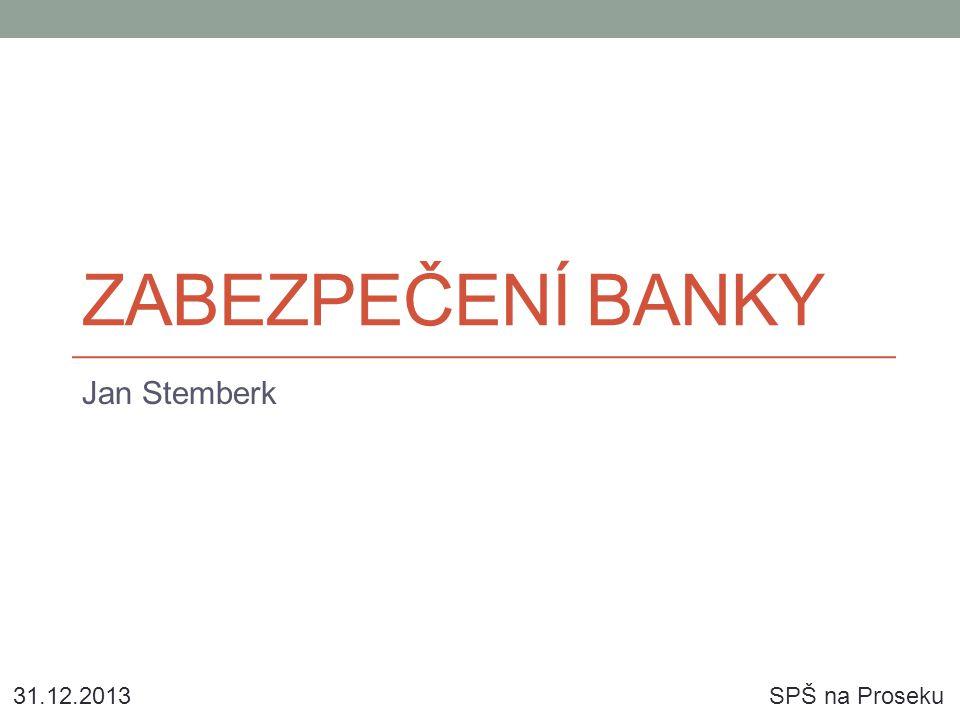 ZABEZPEČENÍ BANKY Jan Stemberk 31.12.2013SPŠ na Proseku