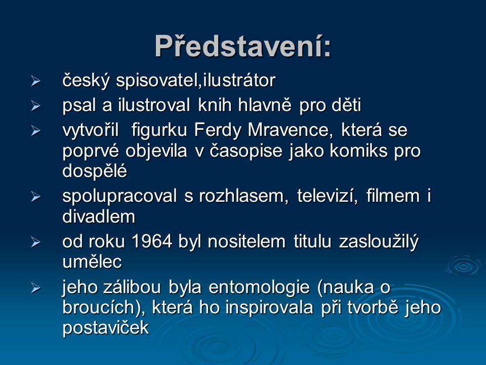 Představení:  český spisovatel,ilustrátor  psal a ilustroval knih hlavně pro děti  vytvořil figurku Ferdy Mravence, která se poprvé objevila v časo