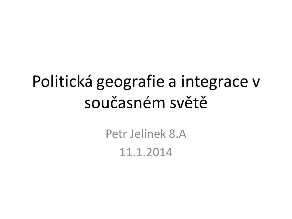 Politická geografie a integrace v současném světě Petr Jelínek 8.A 11.1.2014