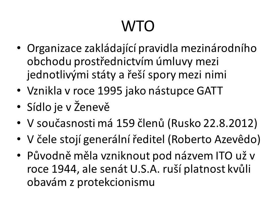 WTO Organizace zakládající pravidla mezinárodního obchodu prostřednictvím úmluvy mezi jednotlivými státy a řeší spory mezi nimi Vznikla v roce 1995 jako nástupce GATT Sídlo je v Ženevě V současnosti má 159 členů (Rusko 22.8.2012) V čele stojí generální ředitel (Roberto Azevêdo) Původně měla vzniknout pod názvem ITO už v roce 1944, ale senát U.S.A.