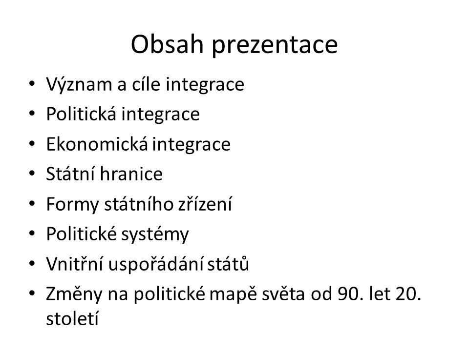 Obsah prezentace Význam a cíle integrace Politická integrace Ekonomická integrace Státní hranice Formy státního zřízení Politické systémy Vnitřní uspořádání států Změny na politické mapě světa od 90.