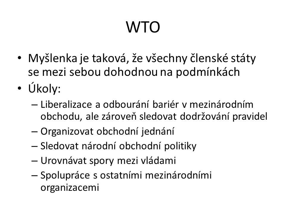 WTO Myšlenka je taková, že všechny členské státy se mezi sebou dohodnou na podmínkách Úkoly: – Liberalizace a odbourání bariér v mezinárodním obchodu, ale zároveň sledovat dodržování pravidel – Organizovat obchodní jednání – Sledovat národní obchodní politiky – Urovnávat spory mezi vládami – Spolupráce s ostatními mezinárodními organizacemi
