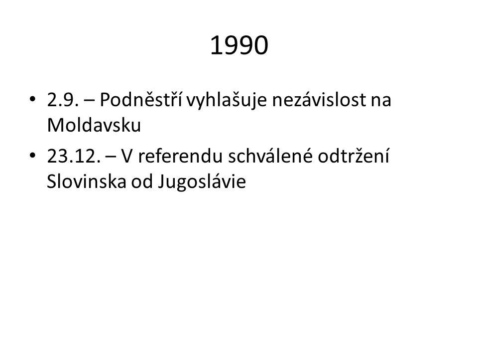 1990 2.9. – Podněstří vyhlašuje nezávislost na Moldavsku 23.12. – V referendu schválené odtržení Slovinska od Jugoslávie