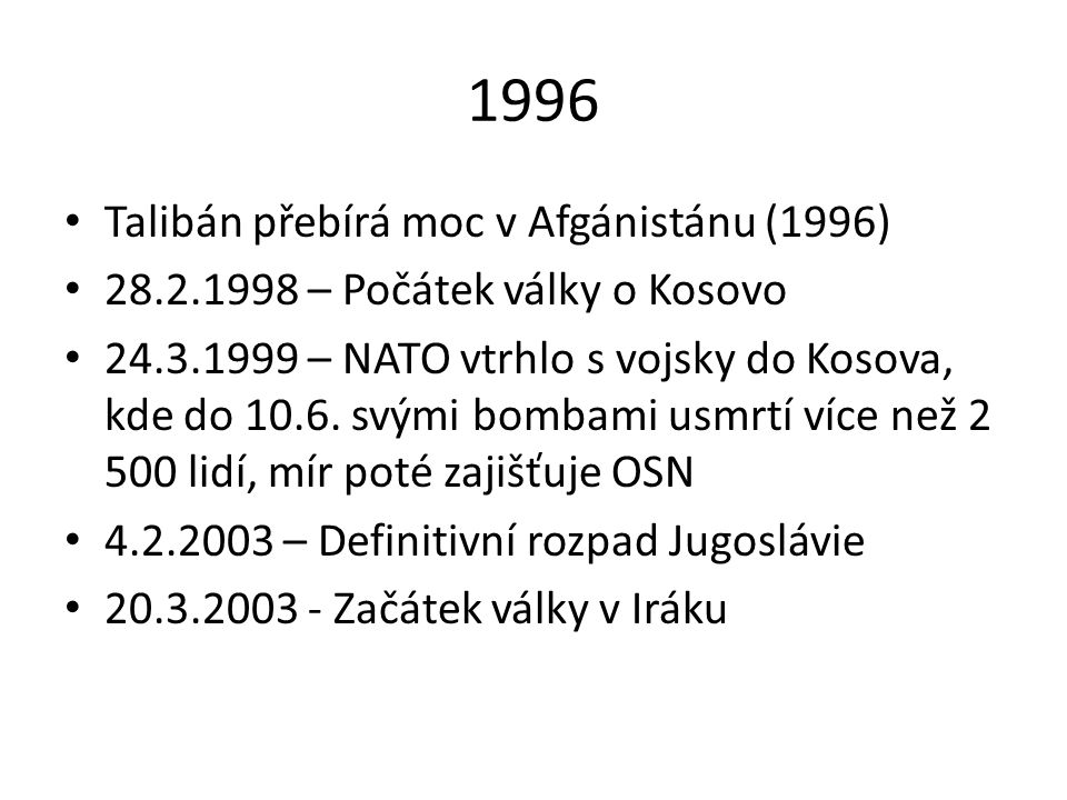 1996 Talibán přebírá moc v Afgánistánu (1996) 28.2.1998 – Počátek války o Kosovo 24.3.1999 – NATO vtrhlo s vojsky do Kosova, kde do 10.6. svými bombam