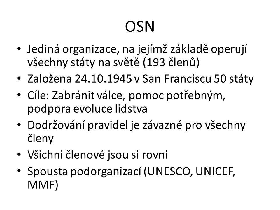 Jediná organizace, na jejímž základě operují všechny státy na světě (193 členů) Založena 24.10.1945 v San Franciscu 50 státy Cíle: Zabránit válce, pomoc potřebným, podpora evoluce lidstva Dodržování pravidel je závazné pro všechny členy Všichni členové jsou si rovni Spousta podorganizací (UNESCO, UNICEF, MMF)