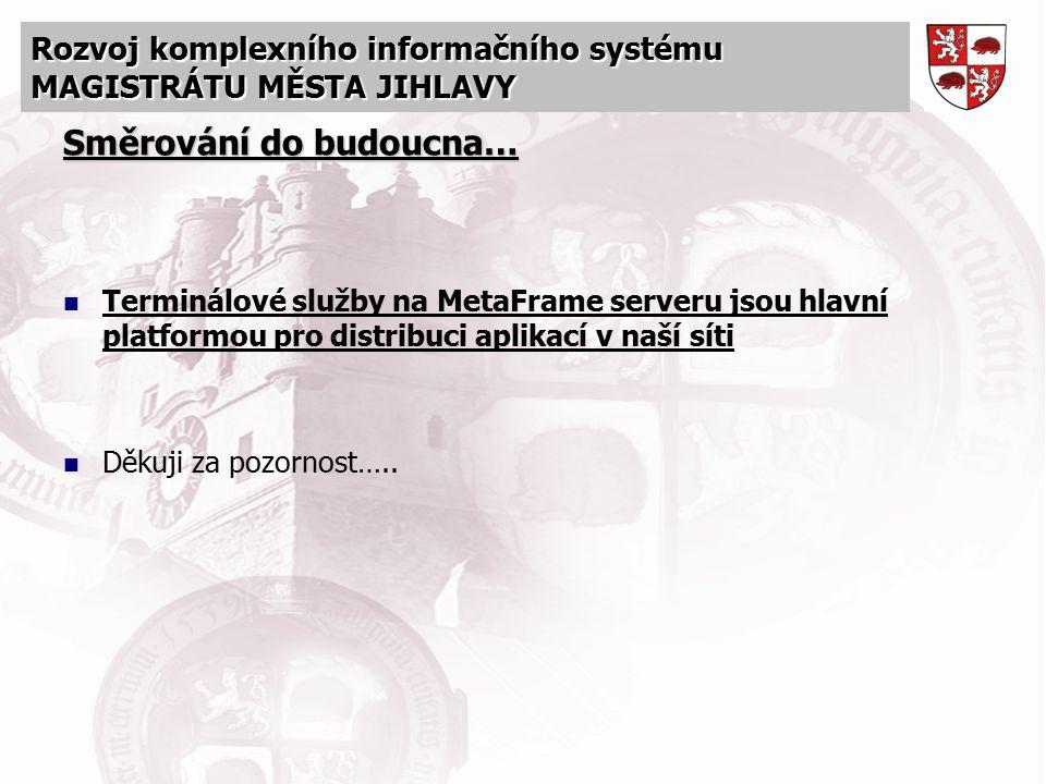 Rozvoj komplexního informačního systému MAGISTRÁTU MĚSTA JIHLAVY Směrování do budoucna… Terminálové služby na MetaFrame serveru jsou hlavní platformou