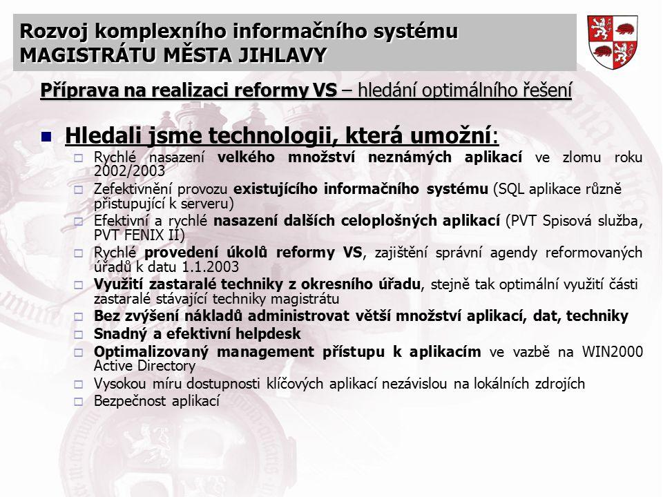 Rozvoj komplexního informačního systému MAGISTRÁTU MĚSTA JIHLAVY Příprava na realizaci reformy VS – hledání optimálního řešení Hledali jsme technologi