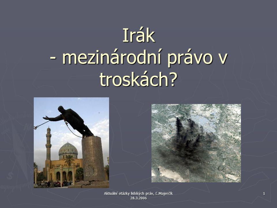 Aktuální otázky lidských práv, Ľ.Majerčík 28.3.2006 1 Irák - mezinárodní právo v troskách?