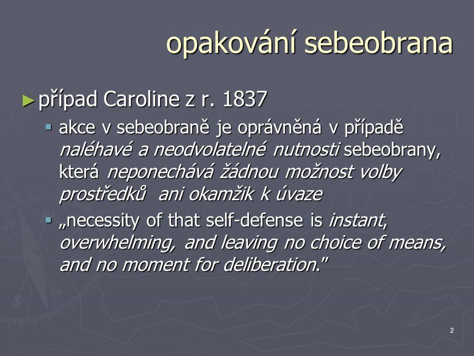2 opakování sebeobrana ► případ Caroline z r. 1837  akce v sebeobraně je oprávněná v případě naléhavé a neodvolatelné nutnosti sebeobrany, která nepo