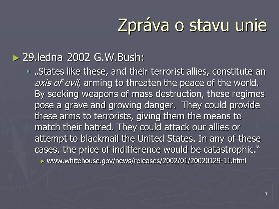 "3 Zpráva o stavu unie ► 29.ledna 2002 G.W.Bush:  ""States like these, and their terrorist allies, constitute an axis of evil, arming to threaten the peace of the world."