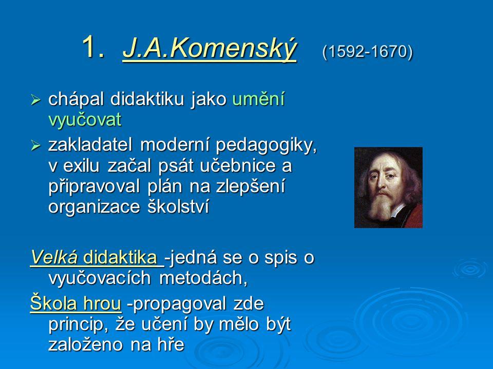1. J.A.Komenský (1592-1670)  chápal didaktiku jako umění vyučovat  zakladatel moderní pedagogiky, v exilu začal psát učebnice a připravoval plán na