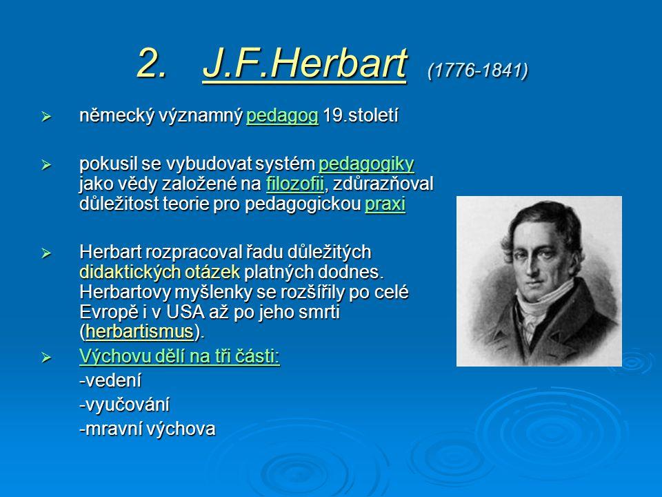 2. J.F.Herbart (1776-1841)  německý významný pedagog 19.století pedagog  pokusil se vybudovat systém pedagogiky jako vědy založené na filozofii, zdů