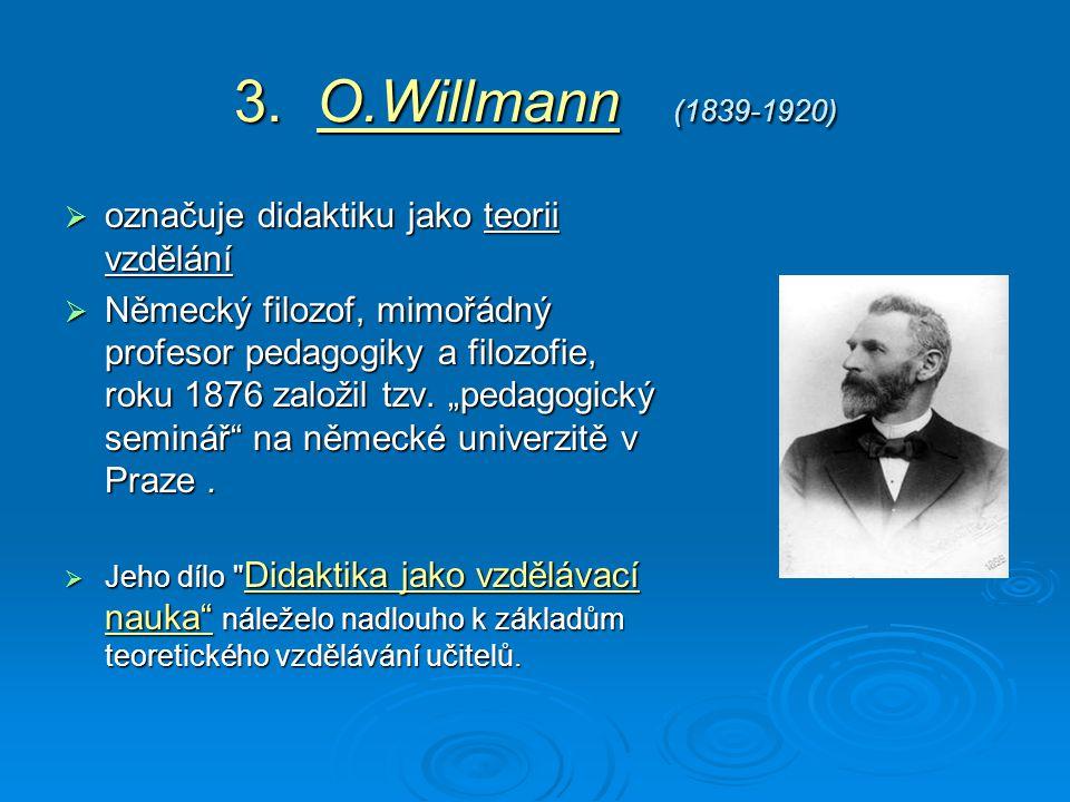 3. O.Willmann (1839-1920)  označuje didaktiku jako teorii vzdělání  Německý filozof, mimořádný profesor pedagogiky a filozofie, roku 1876 založil tz