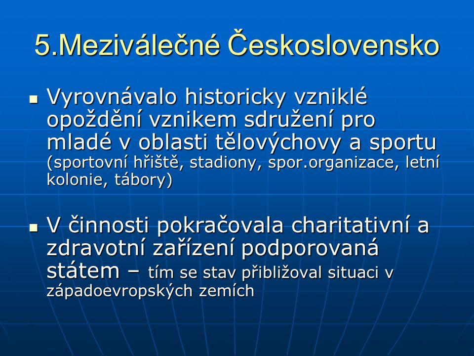 5.Meziválečné Československo Vyrovnávalo historicky vzniklé opoždění vznikem sdružení pro mladé v oblasti tělovýchovy a sportu (sportovní hřiště, stad