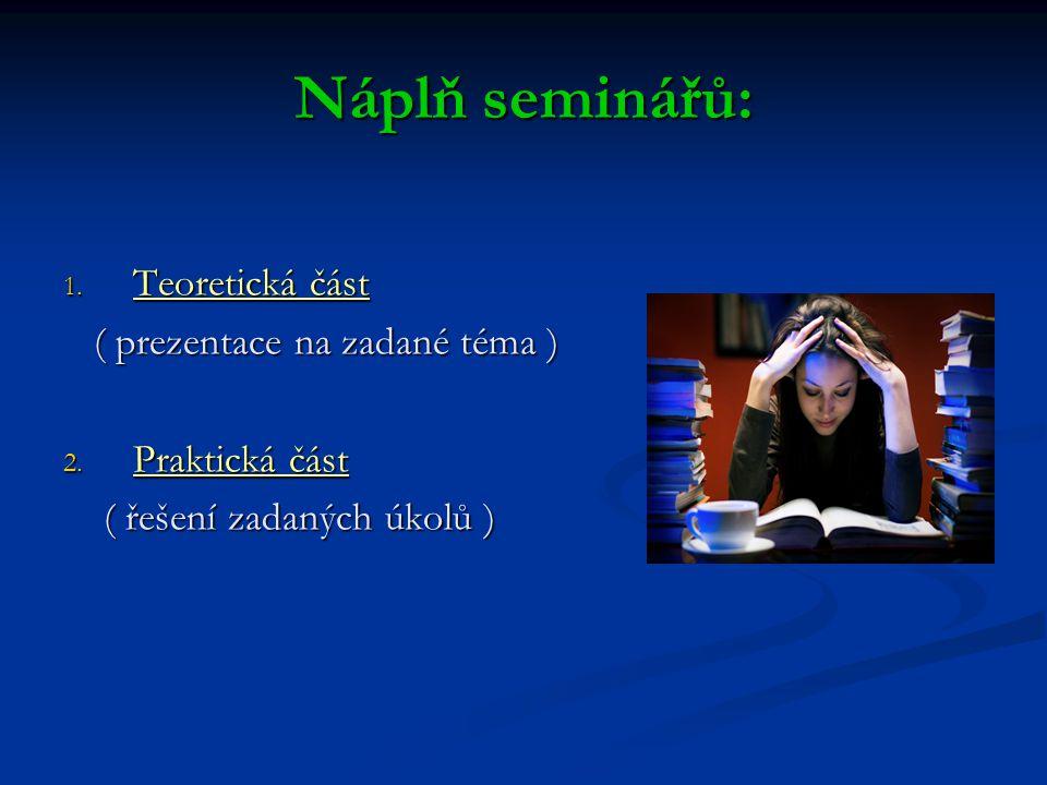 Náplň seminářů: 1. Teoretická část ( prezentace na zadané téma ) ( prezentace na zadané téma ) 2. Praktická část ( řešení zadaných úkolů ) ( řešení za