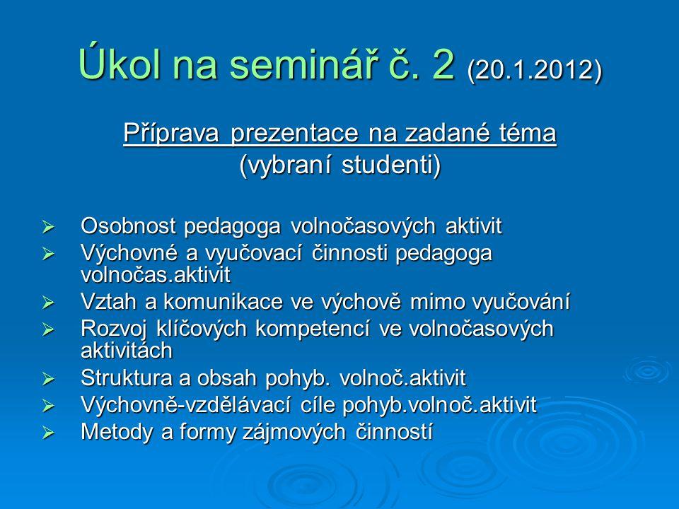 Úkol na seminář č. 2 (20.1.2012) Příprava prezentace na zadané téma (vybraní studenti)  Osobnost pedagoga volnočasových aktivit  Výchovné a vyučovac